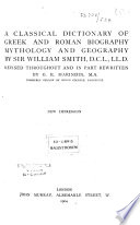 A Classical Dictionary of Greek and Roman Biography  Mythology and Geography