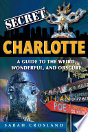 Secret Charlotte  A Guide to the Weird  Wonderful  and Obscure