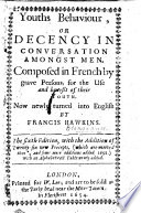 Youths Behaviour  or Decency in conversation amongst men  Composed in French by grave persons for the use and benefit of their youth  Now newly turned into English by Francis Hawkins  The fourth edition  with the addition of twenty sixe new precepts  etc  Translated from    Biens  ance de la conversation des hommes
