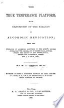 The True Temperance Platform  Or an Exposition of the Fallacy of Alcoholic Medication  Being the Substance of Addresses Delivered in the Queen s Concert Rooms  Hanover Square  and in Exeter Hall  London      September 2  3 and 4  1862     To which is Added a Discussion Between Dr  Trall and     J  C  Hurd     on the Modus Operandi of Alcohol