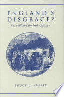 England S Disgrace  : mill?s multifaceted engagement with the irish question, the...