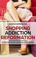 Shopping Addiction Reformation A Simple Solution Guide To Begin Your Journey Towards Breaking Your Shopping Addiction And Compulsive Buying