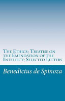 The Ethics; Treatise on the Emendation of the Intellect; Selected Letters