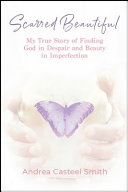 Scarred Beautiful  My True Story of Finding God in Despair and Beauty in Imperfection