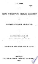 An Essay on the Means of Improving Medical Education and elevating medical character  etc