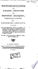 Notion succinte de l'ancienne constitution des Provinces Belgiques, tirée des auteurs et documens anciens, suivie de quelques observations relatives à la question. S[i] les Etats actuels de Brabant y représentent le Peuple Brabançon, à l'effet de le gouverner sur le pied que l'ont fait les Etats de Brabant en 1581, après qu'ils eurent déclaré Philippe II, déchu de ses droits sur le duché de Brabant