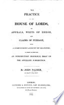 The Practice in the House of Lords  on Appeals  Writs of Error  and Claims of Peerage  with a Compendious Account of Dignities  to which is Prefixed an Introductory Historical Essay on the Appellate Jurisdiction