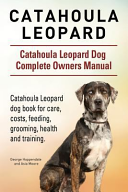 Catahoula Leopard  Catahoula Leopard Dog Dog Complete Owners Manual  Catahoula Leopard Dog Book for Care  Costs  Feeding  Grooming  Health and Training