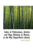 Index of Publications, Articles and Maps Relating to Mexico, in the War Department Library