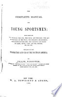 The Complete Manual for Young Sportsmen  with Directions for Handling the Gun  the Rifle  and the Rod  the Art of Shooting on the Wing  the Breaking  Management  and Hunting of the Dog  the Varieties and Habits of Game  River  Lake  and Sea Fishing  Etc