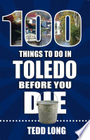 100 Things to Do in Toledo Before You Die Book PDF