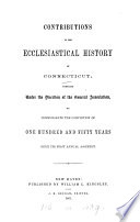 Contributions to the ecclesiastical history of Connecticut  ed  by L  Bacon  S W S  Dutton and E W  Robinson