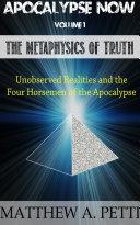 Apocalypse Now Volume 1: The Metaphysics of Truth