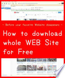 How to download save whole WEB Site for FREE        Before your favorite Website disappears