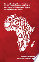 Strengthening The Protection Of Sexual And Reproductive Health And Rights In The African Region Through Human Rights