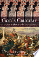 God s Crucible  Islam and the Making of Europe  570 1215