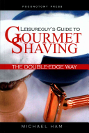 Leisureguy s Guide to Gourmet Shaving the Double Edge Way