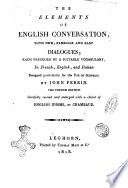 The Elements of English Conversation, with New, Familiar and Easy Dialogues, Each Preceded by a Suitable Vocabulary, in French, English, and Italian Designed ... by John Perrin