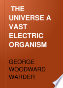 THE UNIVERSE A VAST ELECTRIC ORGANISM