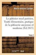 Le Patissier Royal Parisien Ou Traite Elementaire de La Patisserie Ancienne Et Moderne