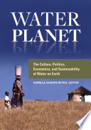 Water Planet  The Culture  Politics  Economics  and Sustainability of Water on Earth