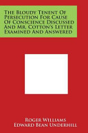 The Bloudy Tenent of Persecution for Cause of Conscience Discussed and Mr  Cotton s Letter Examined and Answered