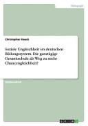 Soziale Ungleichheit im deutschen Bildungssystem. Die ganztägige Gesamtschule als Weg zu mehr Chancengleichheit?