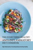 The Everything Healthy Anti Inflammatory Diet Cookbook Fight Inflammation Preventing Disease And Stay Healthy