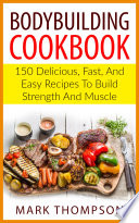 BODYBUILDING COOKBOOK  150 Delicious  Fast  and Easy Recipes to Build Strength and Muscle