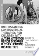Understanding Controversial Therapies for Children with Autism  Attention Deficit Disorder  and Other Learning Disabilities