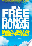 Be a Free Range Human [electronic resource] : Escape the 9-5, Create a Life You Love and Still Pay the Bills.
