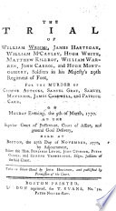The Trial Of W Wemms J Hartegan W Mccauley H White M Killroy W Warren J Carrol And H Montgomery Soldiers In His Majesty S 29th Regiment Of Foot For The Murder Of C Attucks S Gray H Maverick J Caldwell And P Carr On Monday Evening The 5th Of March 1770 At The Superior Court Of Judicature Court Of Assize And General Goal Delivery Held At Boston The 27th Day Of November 1770 Taken In Short Hand By H Hodgson