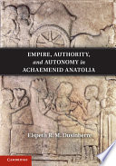 Empire Authority And Autonomy In Achaemenid Anatolia