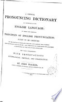 A Critical Pronouncing Dictionary and Exposition of the English Language, to which are Prefixed, Principles of English Pronunciation, Rules to be Observed by the Natives of Scotland, Ireland, and London ...