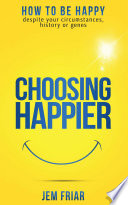 Choosing Happier How To Be Happy Despite Your Circumstances History Or Genes