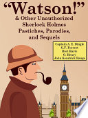 """Watson!"" And Other Unauthorized Sherlock Holmes Pastiches, Parodies, and Sequels A Character A Few Dedicated Authors Borrowed Holmes"