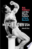 Muscletown USA  Bob Hoffman and the Manly Culture of York Barbell