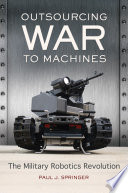 Outsourcing War to Machines  The Military Robotics Revolution