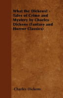 What the Dickens    Tales of Crime and Mystery by Charles Dickens  Fantasy and Horror Classics