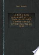 Le double guide commercial  ou Livre d adresses de la ville d Anvers et de ses environs pour l annee 1840