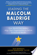 Leading The Malcolm Baldrige Way How World Class Leaders Align Their Organizations To Deliver Exceptional Results