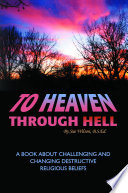 To Heaven Through Hell  A Book About Challenging and Changing Destructive Religious Beliefs