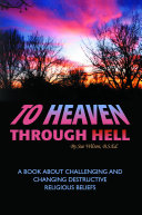 To Heaven Through Hell: A Book About Challenging and Changing Destructive Religious Beliefs