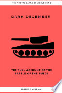 Dark December  The Full Account of the Battle of the Bulge