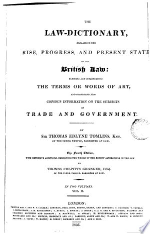 The Law-dictionary, Explaining the Rise, Progress, and Present State of the British Law: Defining and Interpreting the Terms Or Words of Art, and Comprising Also Copious Information on the Subjects of Trade and Government