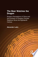 The Bear Watches the Dragon  Russia s Perceptions of China and the Evolution of Russian Chinese Relations Since the Eighteenth Century