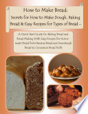 How To Make Bread Secrets For How To Make Dough Baking Bread Easy Recipes For Types Of Bread A Quick Start Guide On Baking Bread And Bread Making With Easy Recipes For Homemade Bread From Banana Bread And Sourdough Bread To Cinnamon Bread Rolls
