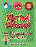 Myriad Mazes! the Ultimate Maze Activity Book