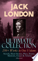 JACK LONDON Ultimate Collection  250  Works in One Volume  Novels  Short Stories  Plays  Poetry  Memoirs  Essays   Articles  Illustrated
