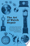 The Art of Watch Repair   Including Descriptions of the Watch Movement  Parts of the Watch  and Common Stoppages of Wrist Watches